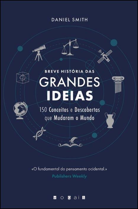 Breve História das Grandes Ideias - 150 Conceitos e Descobertas Que Mudaram o Mundo