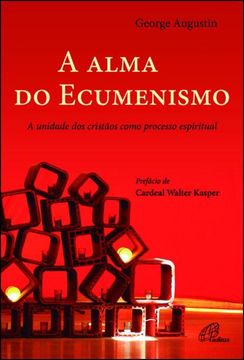 A Alma do Ecumenismo: a unidade dos cristãos como processo espiritual