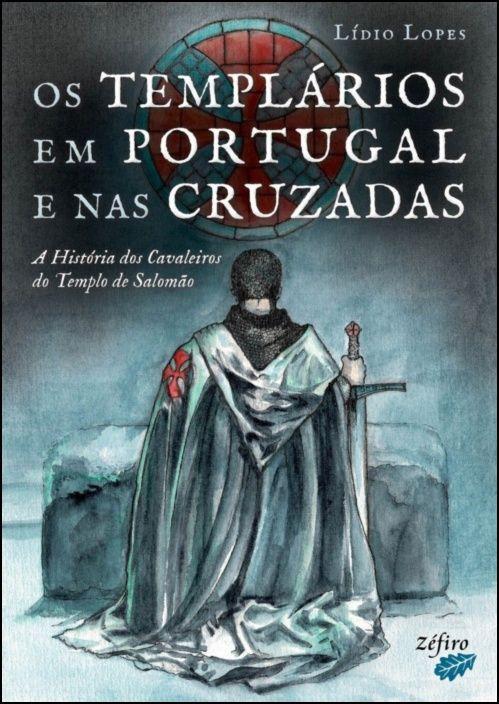 Os Templários em Portugal e nas Cruzadas – A História dos Cavaleiros do Templo de Salomão
