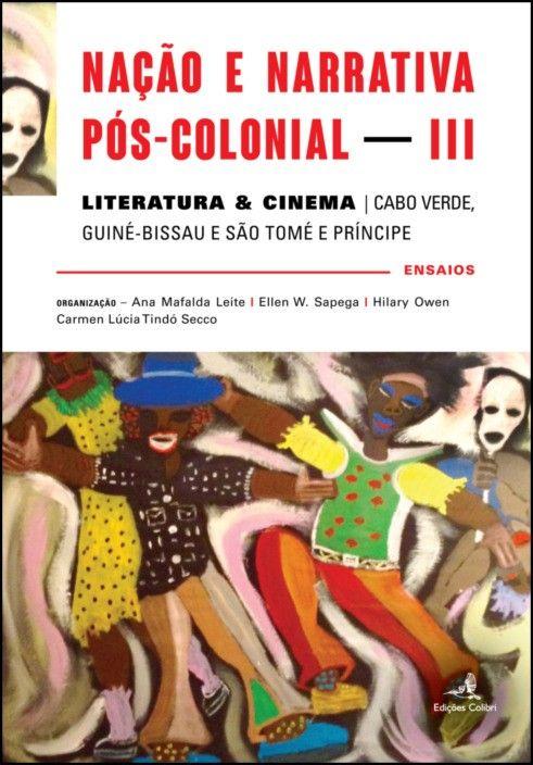 Nação e Narrativa Pós-Colonial – Literatura & Cinema: Cabo Verde, Guiné-Bissau e São Tomé e Príncipe – ensaios - Vol. III