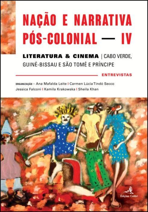 Nação e Narrativa Pós-Colonial – Literatura & Cinema: Cabo Verde, Guiné-Bissau e São Tomé e Príncipe – entrevistas - Vol. IV