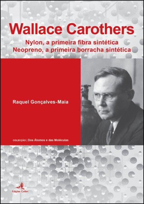 Wallace Carothers: nylon, a primeira fibra sintética, neopreno, a primeira borracha sintética