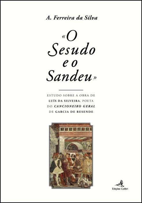 "«O Sesudo e o Sandeu»: estudo sobre a obra de Luís da Silveira, poeta do ""Cancioneiro Geral de Garcia de Resende"""