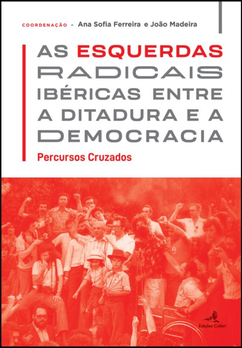 As Esquerdas Radicais Ibéricas entre a Ditadura e a Democracia - Percursos Cruzados
