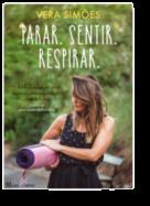 Parar. Sentir. Respirar: uma prática de Yoga para transformar corpo, mente e alma