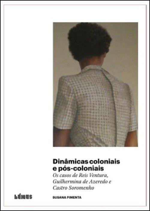 Dinâmicas Coloniais e Pós-coloniais: os casos de Reis Ventura, Guilhermina de Azevedo e Castro Soromenho