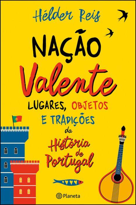 Nação Valente - Lugares, Objectos e Tradições que fazem a História de Portugal