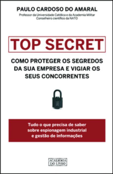 Top Secret: Como Proteger os Segredos da sua Empresa e Vigiar os seus Concorrentes