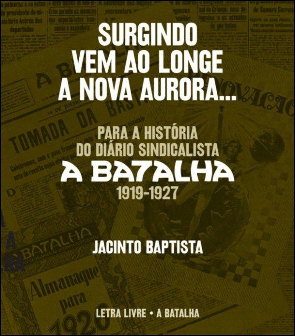 Surgindo Vem ao Longe a Nova Aurora... Para a História do Diário Sindicalista «A Batalha» (1919-1927)