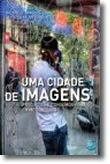 Uma Cidade de Imagens - Produções e Consumos Visuais em Meio Urbano
