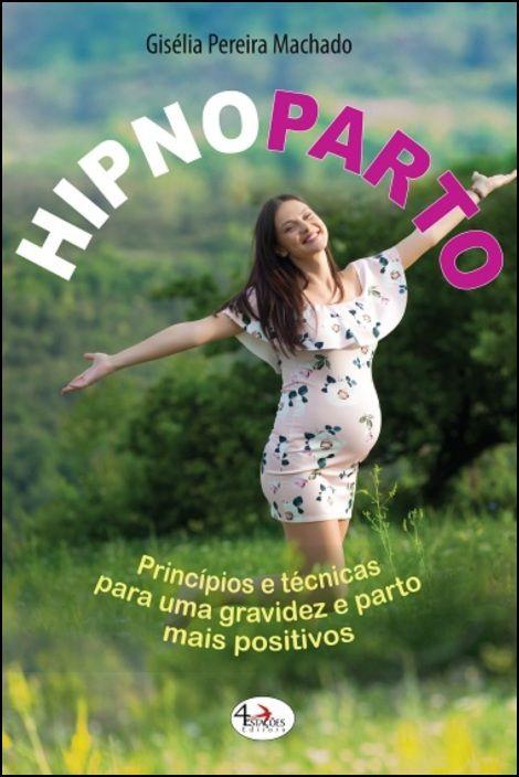 Hipnoparto Princípios e Técnicas Para Uma Gravidez e Parto Mais Positivos