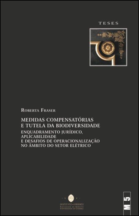 Medidas Compensatórias e Tutela da Biodiversidade - Enquadramento Jurídico, Aplicabilidade e Desafios de Operacionalização no Âmbito do Setor Elétrico