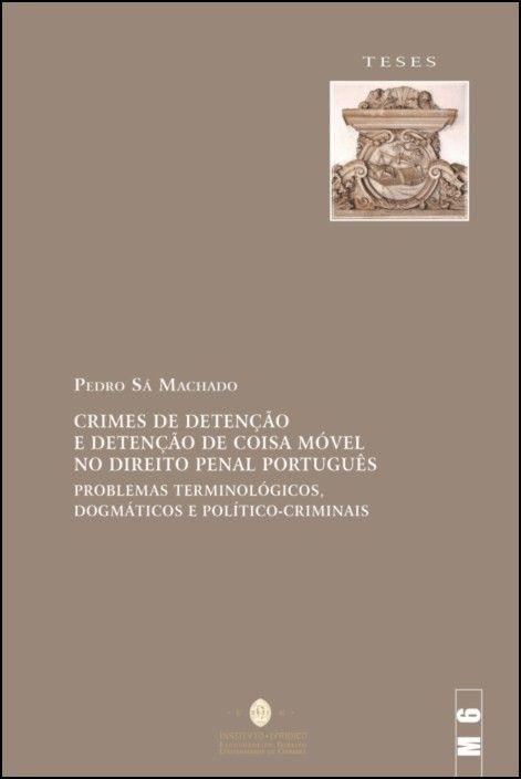 Crimes de Detenção e Detenção de Coisa Móvel no Direito Penal Português - Problemas Terminológicos, Dogmáticos e Político-Criminais