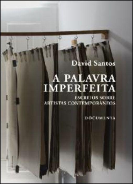 A Palavra Imperfeita - Escritos sobre Artistas Contemporâneos