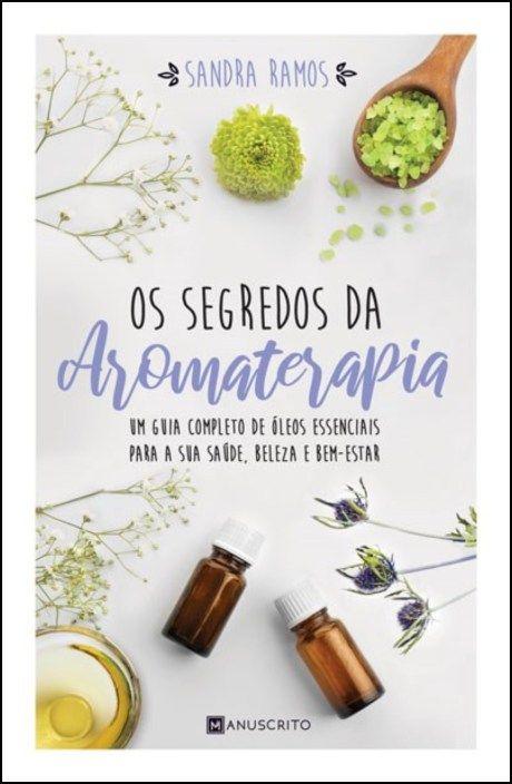 Os Segredos da Aromaterapia: um guia completo de óleos essenciais para a sua saúde, beleza e bem-estar
