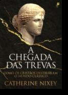 A Chegada das Trevas - Como os Cristãos Destruíram o Mundo Clássico