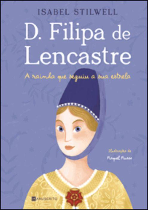 D. Filipa de Lencastre - A Rainha que Seguiu a sua Estrela