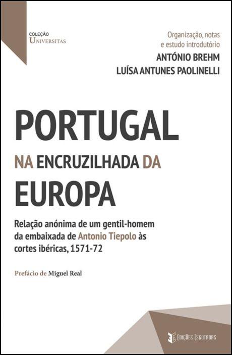 Portugal na encruzilhada da Europa - Relação anónima de um gentil-homem da embaixada de Antonio Tiepolo às cortes ibéricas, 1571-72