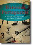 Heroínas Portuguesas - Mulheres que Enganaram o Poder e a História