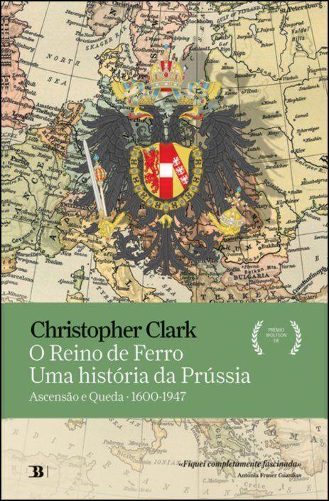 O Reino de Ferro - Uma História da Prússia: ascensão e queda (1600-1947)